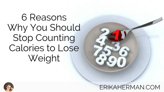 6 Reasons Why You Should Stop Counting Calories to Lose Weight